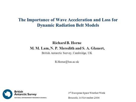 The Importance of Wave Acceleration and Loss for Dynamic Radiation Belt Models Richard B. Horne M. M. Lam, N. P. Meredith and S. A. Glauert, British Antarctic.