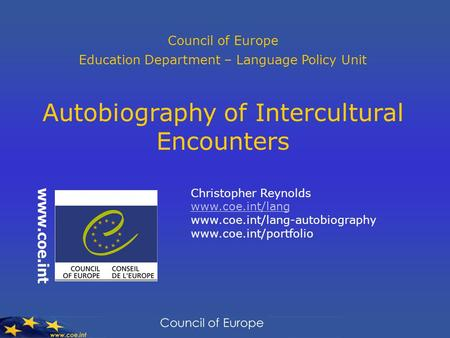 Council of Europe Education Department – Language Policy Unit Autobiography of Intercultural Encounters Christopher Reynolds www.coe.int/lang www.coe.int/lang-autobiography.