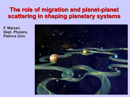 F. Marzari, Dept. Physics, Padova Univ. The role of migration and planet-planet scattering in shaping planetary systems.