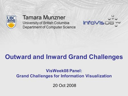 Tamara Munzner University of British Columbia Department of Computer Science Outward and Inward Grand Challenges VisWeek08 Panel: Grand Challenges for.