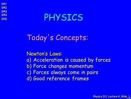 Physics 211 Lecture 4, Slide 1 PHYSICS Today's Concepts: Newton's Laws: a)Acceleration is caused by forces b)Force changes momentum c)Forces always come.