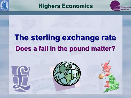Highers Economics The sterling exchange rate Does a fall in the pound matter? The sterling exchange rate Does a fall in the pound matter?