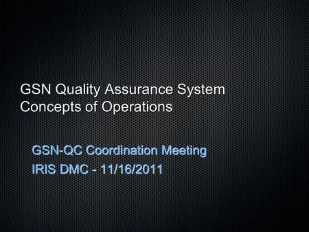 GSN Quality Assurance System Concepts of Operations GSN-QC Coordination Meeting IRIS DMC - 11/16/2011.