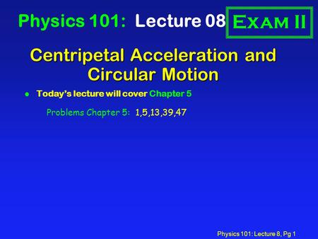 Physics 101: Lecture 8, Pg 1 Centripetal Acceleration and Circular Motion Physics 101: Lecture 08 l Today's lecture will cover Chapter 5 Exam II Problems.