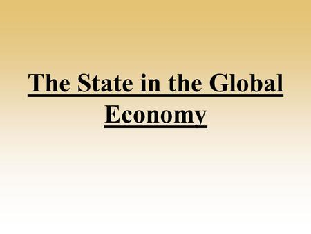 The State in the Global Economy. What role does the state have in the global economy? They regulate their own economies e.g. laws, taxes. Influence the.