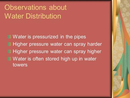Observations about Water Distribution Water is pressurized in the pipes Higher pressure water can spray harder Higher pressure water can spray higher Water.