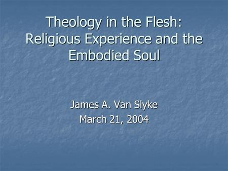 Theology in the Flesh: Religious Experience and the Embodied Soul James A. Van Slyke March 21, 2004.
