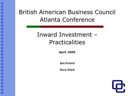 British American Business Council Atlanta Conference Inward Investment – Practicalities April 2005 Ian Friend Oury Clark.
