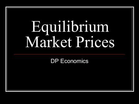 Equilibrium Market Prices DP Economics. The concept of the equilibrium price Equilibrium means a state of equality between demand and supply The equilibrium.