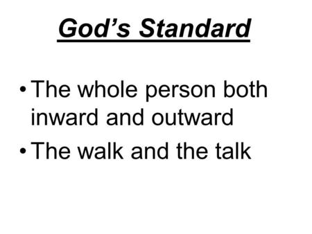God's Standard The whole person both inward and outward The walk and the talk.