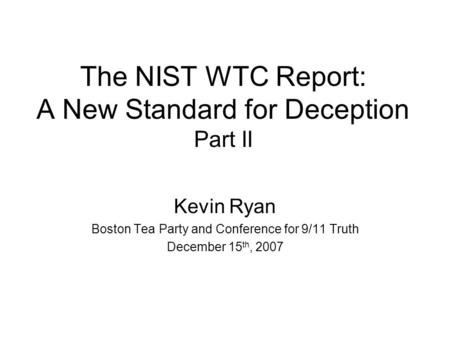 The NIST WTC Report: A New Standard for Deception Part II Kevin Ryan Boston Tea Party and Conference for 9/11 Truth December 15 th, 2007.