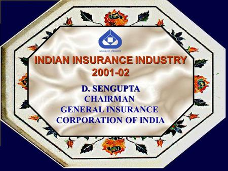 INDIAN INSURANCE INDUSTRY 2001-02 D. SENGUPTA CHAIRMAN GENERAL INSURANCE CORPORATION OF INDIA.