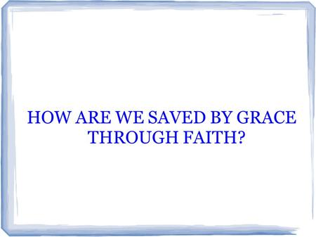 HOW ARE WE SAVED BY GRACE THROUGH FAITH?. LET'S EXAMINE THE CALVINISTIC VIEW THEY HAVE AN ALMOST IRRATIONAL FEAR OF WORKS DUE TO A WRONG DEFINTION OF.