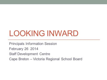 LOOKING INWARD Principals Information Session February 26 2014 Staff Development Centre Cape Breton – Victoria Regional School Board.