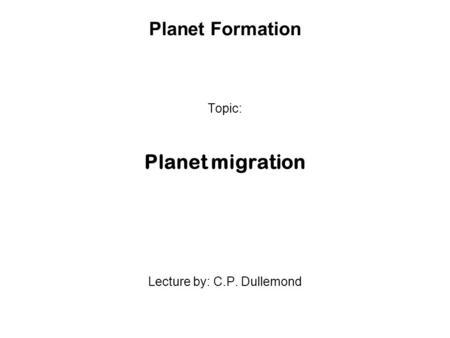 Planet Formation Topic: Planet migration Lecture by: C.P. Dullemond.