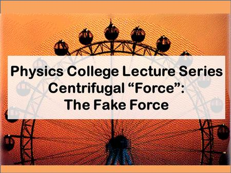"Physics College Lecture Series Centrifugal ""Force"": The Fake Force."