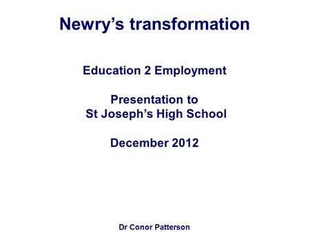 Newry's transformation Education 2 Employment Presentation to St Joseph's High School December 2012 Dr Conor Patterson.