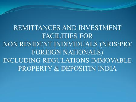 REMITTANCES AND INVESTMENT FACILITIES FOR NON RESIDENT INDIVIDUALS (NRIS/PIO/ FOREIGN NATIONALS) INCLUDING REGULATIONS IMMOVABLE PROPERTY & DEPOSITIN INDIA.