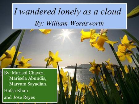 I wandered lonely as a cloud By: William Wordsworth By: Marisol Chavez, Marisela Abundis, Maryam Sayadian, Hafsa Khan and Jose Reyes.