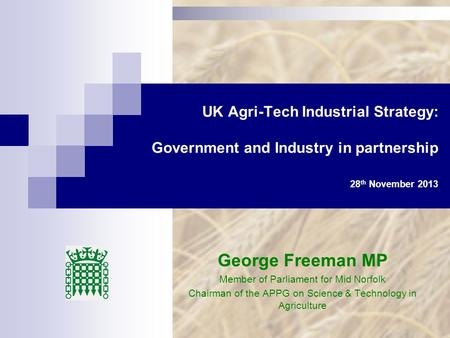 UK Agri-Tech Industrial Strategy: Government and Industry in partnership 28 th November 2013 George Freeman MP Member of Parliament for Mid Norfolk Chairman.