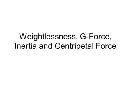 Weightlessness, G-Force, Inertia and Centripetal Force.