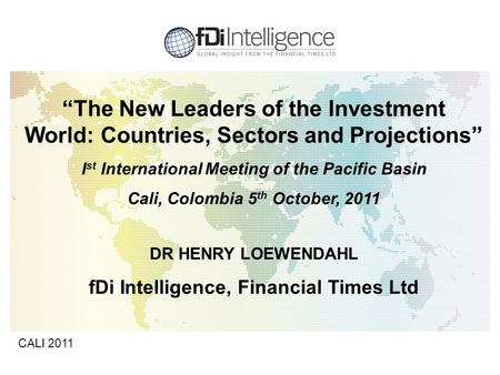 "1 CALI 2011 ""The New Leaders of the Investment World: Countries, Sectors and Projections"" I st International Meeting of the Pacific Basin Cali, Colombia."