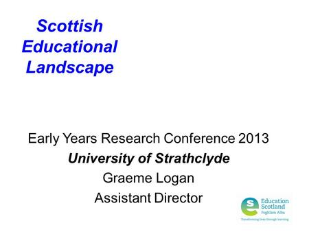 Scottish Educational Landscape Early Years Research Conference 2013 University of Strathclyde Graeme Logan Assistant Director.