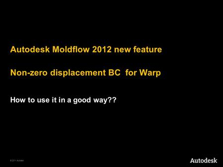 © 2011 Autodesk Autodesk Moldflow 2012 new feature Non-zero displacement BC for Warp How to use it in a good way??