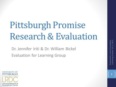 Pittsburgh Promise Research & Evaluation Dr. Jennifer Iriti & Dr. William Bickel Evaluation for Learning Group Prepared for Lumina Foundation Convening.