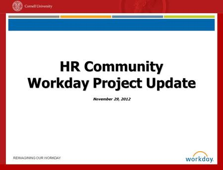 REIMAGINING OUR WORKDAY HR Community Workday Project Update November 29, 2012.