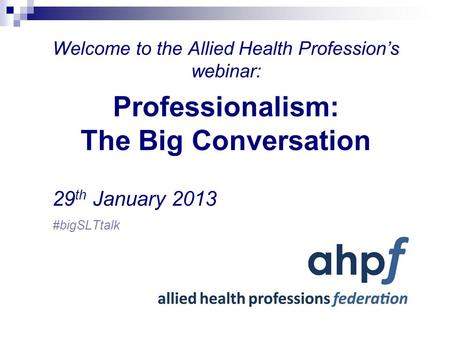 Welcome to the Allied Health Profession's webinar: Professionalism: The Big Conversation 29 th January 2013 #bigSLTtalk.