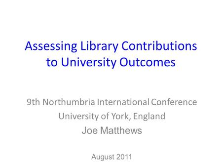 Assessing Library Contributions to University Outcomes 9th Northumbria International Conference University of York, England Joe Matthews August 2011.
