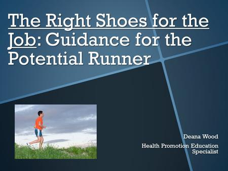 The Right Shoes for the Job: Guidance for the Potential Runner Deana Wood Health Promotion Education Specialist.