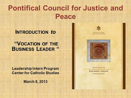 "Pontifical Council for Justice and Peace I NTRODUCTION to ""V OCATION OF THE B USINESS L EADER "" Leadership Intern Program Center for Catholic Studies March."