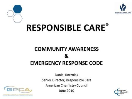 RESPONSIBLE CARE ® COMMUNITY AWARENESS & EMERGENCY RESPONSE CODE Daniel Roczniak Senior Director, Responsible Care American Chemistry Council June 2010.