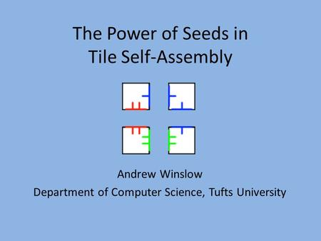 The Power of Seeds in Tile Self-Assembly Andrew Winslow Department of Computer Science, Tufts University.