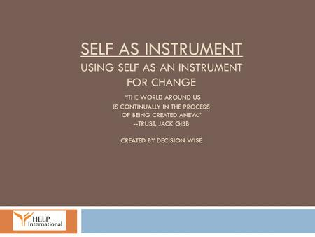 "Self As Instrument Using self as an instrument for change ""The world around us is continually in the process of being created anew."" --Trust, Jack Gibb."