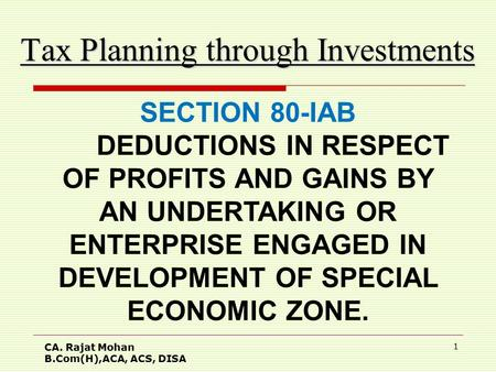 CA. Rajat Mohan B.Com(H),ACA, ACS, DISA 1 Tax Planning through Investments SECTION 80-IAB DEDUCTIONS IN RESPECT OF PROFITS AND GAINS BY AN UNDERTAKING.