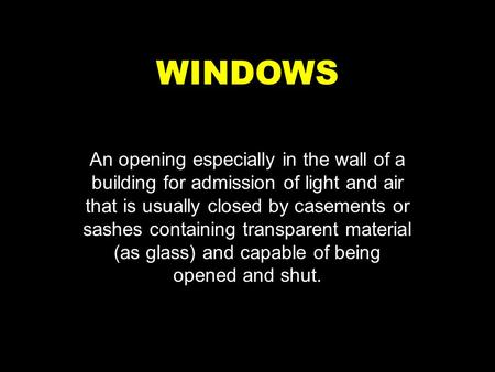 WINDOWS An opening especially in the wall of a building for admission of light and air that is usually closed by casements or sashes containing transparent.