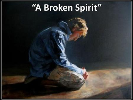 """A Broken Spirit"". Chorus: ""A Broken Spirit"" A broken spirit And a contrite heart You will not despise You desire truth In the inward parts A broken spirit."