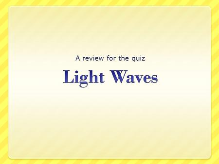 A review for the quiz Light Waves.