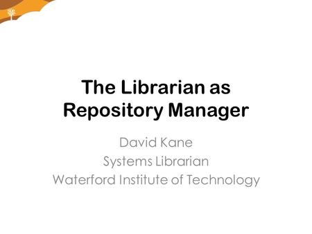 The Librarian as Repository Manager David Kane Systems Librarian Waterford Institute of Technology.
