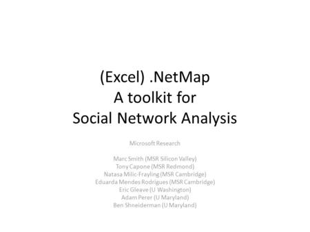 (Excel).NetMap A toolkit for Social Network Analysis Microsoft Research Marc Smith (MSR Silicon Valley) Tony Capone (MSR Redmond) Natasa Milic-Frayling.
