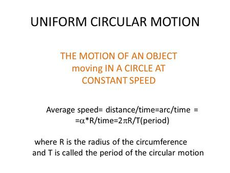 UNIFORM CIRCULAR MOTION THE MOTION OF AN OBJECT moving IN A CIRCLE AT CONSTANT SPEED Average speed= distance/time=arc/time = =  *R/time=2  R/T(period)