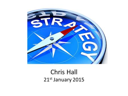 Chris Hall 21 st January 2015. What is Strategy? TIME Source: London Business School Sloan Program HOW.
