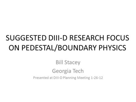 SUGGESTED DIII-D RESEARCH FOCUS ON PEDESTAL/BOUNDARY PHYSICS Bill Stacey Georgia Tech Presented at DIII-D Planning Meeting 1-26-12.