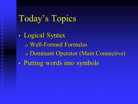 Today's Topics Logical Syntax Logical Syntax o Well-Formed Formulas o Dominant Operator (Main Connective) Putting words into symbols Putting words into.