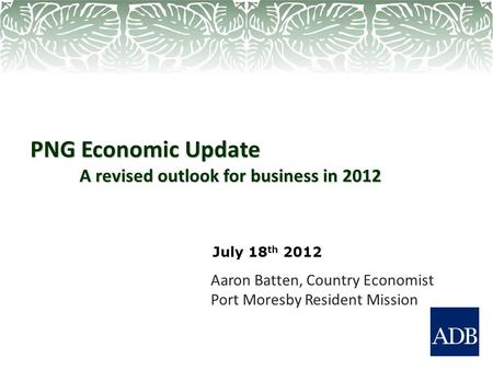 PNG Economic Update A revised outlook for business in 2012 Aaron Batten, Country Economist Port Moresby Resident Mission July 18 th 2012.
