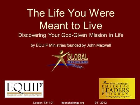 The Life You Were Meant to Live Discovering Your God-Given Mission in Life by EQUIP Ministries founded by John Maxwell 1 Lesson: T311.01 iteenchallenge.org.