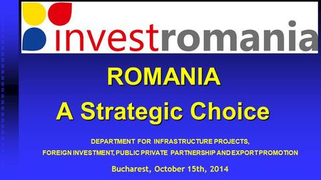 DEPARTMENT FOR INFRASTRUCTURE PROJECTS, FOREIGN INVESTMENT, PUBLIC PRIVATE PARTNERSHIP AND EXPORT PROMOTION ROMANIA A Strategic Choice Bucharest, October.